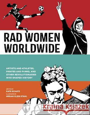 Rad Women Worldwide: Artists and Athletes, Pirates and Punks, and Other Revolutionaries Who Shaped History Kate Schatz Miriam Klei 9780399578861