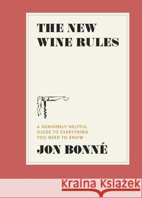 The New Wine Rules: A Genuinely Helpful Guide to Everything You Need to Know Jon Bonne 9780399579806