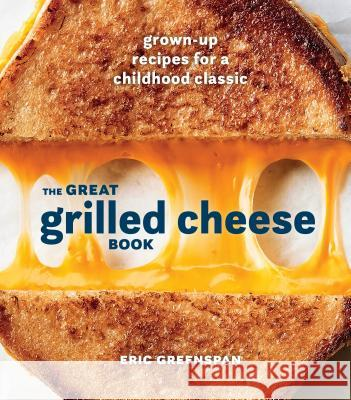 The Great Grilled Cheese Book: Grown-Up Recipes for a Childhood Classic Eric Greenspan 9780399580741