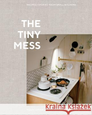 The Tiny Mess: Recipes and Stories from Small Kitchens Trevor Gordon Maddie Gordon Mary Gonzalez 9780399582738