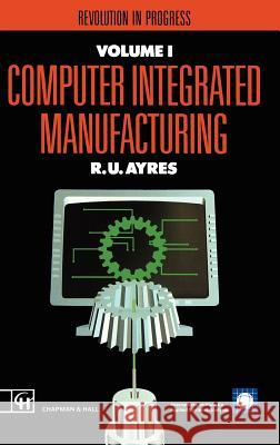 Computer Integrated Manufacturing: Revolution in Progress R. U. Ayres 9780412394706