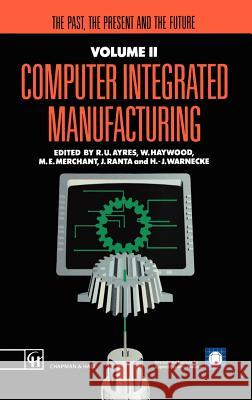 Computer Integrated Manufacturing: The Past, the Present and the Future J. Ranta M. E. Merchant R. U. Ayres 9780412404504