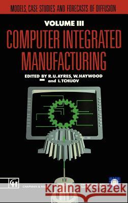 Computer Integrated Manufacturing: Models, Case Studies and Forecasts of Diffusion R. U. Ayres W. Haywood I. Tchijor 9780412404603