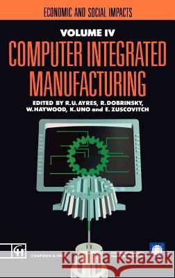 Computer Integrated Manufacturing: Economic and Social Impacts R. U. Ayres K. Uno R. Dobrinsky 9780412404702