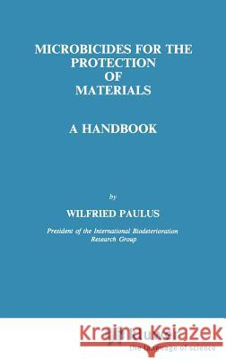 Microbicides for the Protection of Materials: A Handbook Wilfried Paulus W. Paulus Paulus 9780412534508