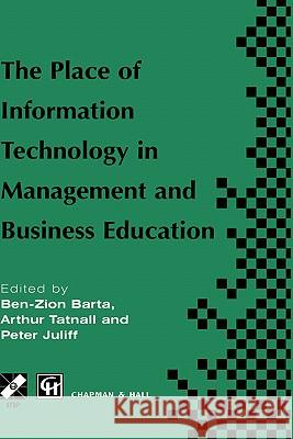 The Place of Information Technology in Management and Business Education: Tc3 Wg3.4 International Conference on the Place of Information Technology in Ben-Zion Barta Peter Juliff Arthur Tatnall 9780412799600