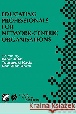Educating Professionals for Network-Centric Organisations: Ifip Tc3 Wg3.4 International Working Conference on Educating Professionals for Network-Cent Tsurayuki Kado Ben-Zion Barta Peter Laurence Juliff 9780412846908