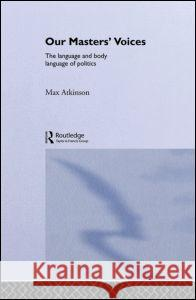 Our Masters' Voices : The Language and Body-language of Politics Max Atkinson 9780415018753