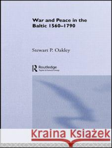 War and Peace in the Baltic, 1560-1790 Stewart P. Oakley 9780415024723