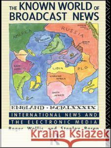 The Known World of Broadcast News Roger Wallis Stanley J. Baran 9780415036047