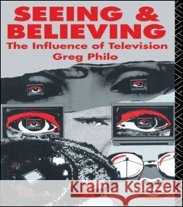 Seeing and Believing: The Influence of Television Greg Philo Philo Greg 9780415036214