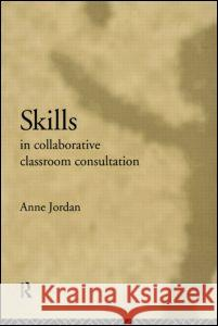 Skills in Collaborative Classroom Consultation Anne Jordan 9780415038638