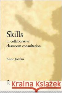 Skills in Collaborative Classroom Consultation Anne Jordan 9780415038645