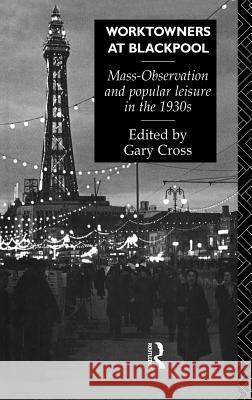 Worktowners at Blackpool : Mass-Observation and Popular Leisure in the 1930s Gary Cross Cross Gary                               Gary Cross 9780415040716