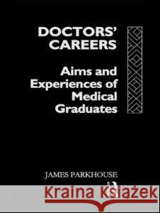 Doctors' Careers : Aims and Experiences of Medical Graduates James Parkhouse J. Parkhouse Parkhouse James 9780415046497