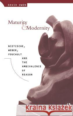 Maturity and Modernity: Nietzsche, Weber, Foucault and the Ambivalence of Reason David Owen Owen David 9780415053983