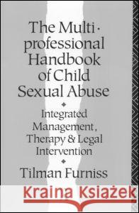 The Multiprofessional Handbook of Child Sexual Abuse: Integrated Management, Therapy, and Legal Intervention Tilman Furniss 9780415055635