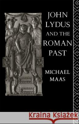 John Lydus and the Roman Past: Antiquarianism and Politics in the Age of Justinian Michael Maas Maas Michael 9780415060219