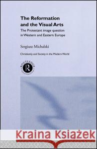 Reformation and the Visual Arts : The Protestant Image Question in Western and Eastern Europe Sergiusz Michalski 9780415065122