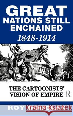 Great Nations Still Enchained: The Cartoonists' Vision of Empire 1848-1914 Roy Douglas Roy Douglas 9780415068567