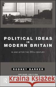 Political Ideas in Modern Britain : In and After the Twentieth Century Rodney S. Barker Barker Rodney 9780415071215