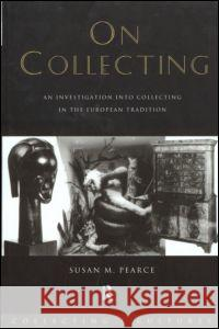 On Collecting : An Investigation into Collecting in the European Tradition Susan M. Pearce 9780415075602