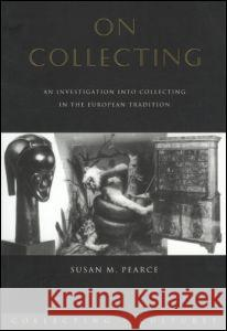 On Collecting: An Investigation Into Collecting in the European Tradition Susan M. Pearce 9780415075619