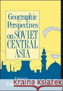 Geographic Perspectives on Soviet Central Asia Robert Lewis Robert A. Lewis 9780415075923