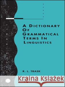 A Dictionary of Grammatical Terms in Linguistics R. L. Trask Trask R. L. 9780415086288 Routledge
