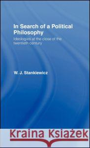 In Search of a Political Philosophy : Ideologies at the Close of the Twentieth Century W. J. Stankiewicz Stankiewicz W. 9780415088749
