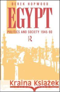 Egypt 1945-1990 : Politics and Society Derek Hopwood Hopwood Derek 9780415094320