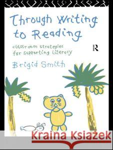 Through Writing to Reading : Classroom Strategies for Supporting Literacy Brigid Smith 9780415096133