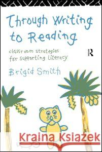 Through Writing to Reading : Classroom Strategies for Supporting Literacy Brigid Smith 9780415096140