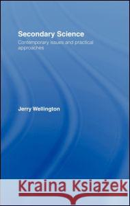 Secondary Science : Contemporary Issues and Practical Approaches Jerry Wellington Jenny Henderson Vic E. Lally 9780415098434