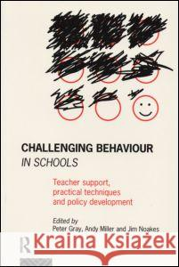 Challenging Behaviour in Schools: Teacher Support, Practical Techniques and Policy Development Peter Gray Peter Gray 9780415099745