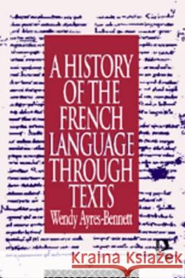 A History of the French Language Through Texts Wendy Ayres-Bennett Ayres-Bennett 9780415099998