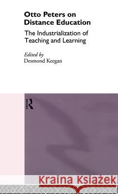Otto Peters on Distance Education: The Industrialization of Teaching and Learning Otto Peters Desmond Keegan Desmond Keegan 9780415103848