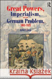 The Great Powers, Imperialism and the German Problem 1865-1925 John Lowe Lowe John                                John Lowe 9780415104449