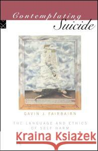 Contemplating Suicide: The Language and Ethics of Self-Harm Gavin Fairbairn G. Fairbairn Fairbairn Gavin 9780415106061
