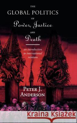 The Global Politics of Power, Justice and Death: An Introduction to International Relations Peter Anderson 9780415109451
