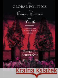 The Global Politics of Power, Justice and Death: An Introduction to International Relations Peter Anderson 9780415109468