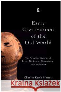 Early Civilizations of the Old World: The Formative Histories of Egypt, the Levant, Mesopotamia, India and China Charles Maisels 9780415109758