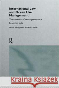 International Law and Ocean Use Management : The evolution of ocean governance Lawrence Juda 9780415112710
