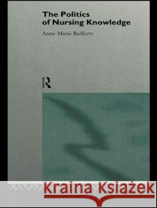 The Politics of Nursing Knowledge Anne Marie Rafferty 9780415114929