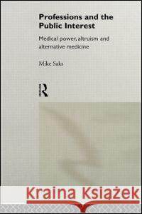 Professions and the Public Interest: Medical Power, Altruism and Alternative Medicine Mike Saks Saks 9780415116688