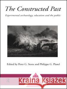 The Constructed Past: Experimental Archaeology, Education and the Public Peter G. Stone Philippe G. Planel 9780415117685