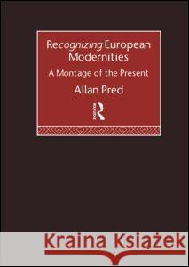 Recognising European Modernities: A Montage of the Present Allan Richard Pred Pred Allan 9780415119047