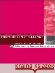Adult Education and the Postmodern Challenge : Learning Beyond the Limits Ian Bryant Robin Usher Rennie Johnston 9780415120210