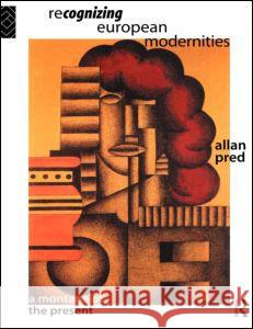 Recognising European Modernities: A Montage of the Present Allan Richard Pred Pred Allan                               Allan Pred 9780415121361