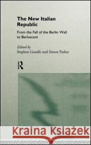 The New Italian Republic : From the Fall of the Berlin Wall to Berlusconi Simon Parker Stephen Gundle 9780415121613